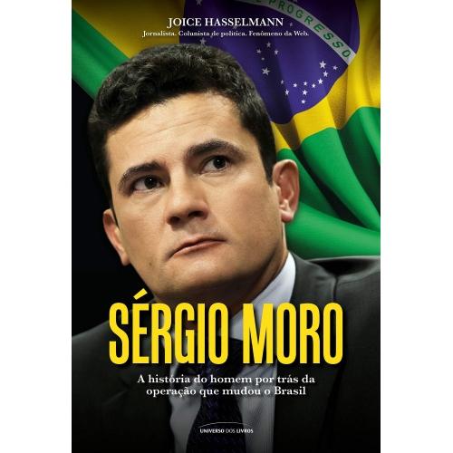 SERGIO MORO - A HISTORIA  DO HOMEM POR TRAS DA OPERACAO QUE MUDOU O BRASIL